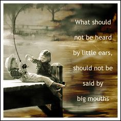 What should not be heard by little ears, should not be said by big mouths. So hard to do, but so important to understand.