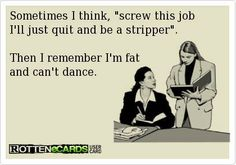 "Sometimes I think ""screw this job!  I'll just quit and be a stripper.""     Then I remember, I'm fat and can't dance."