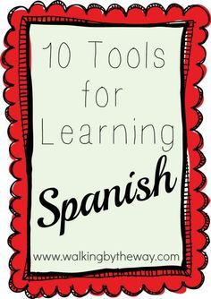 Ten Tools for Learning Spanish | Walking by the Way - follow my profile for more and visit my website