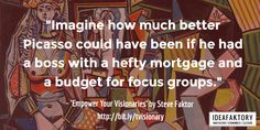 """""""Imagine how much better Picasso could have been if he had a boss with a hefty mortgage and a budget for focus groups.""""  - Empower Your Visionaries by Steve Faktor -"""