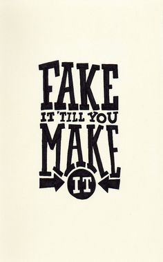 {fake it till you make it}