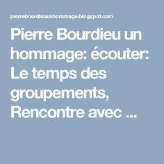 Pierre Bourdieu un hommage: écouter: Le temps des groupements, Rencontre avec ...