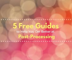 5 Free Guides to Help You Get Better at Post-Processing