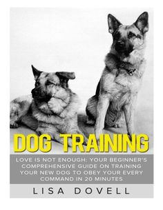 Dog Training Love is Not Enough Your Beginners Comprehensive Guide On Training Your New Dog to Obey Your Every Command in 20 minutes Puppy  Training Crate Training Aggresive Dog * Be sure to check out this awesome product.