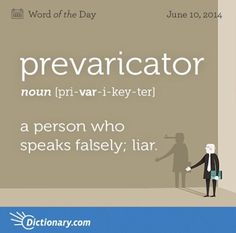 prevaricator \ pri-VAR-i-key-ter \ , noun; a person who speaks falsely; a person who speaks so as to avoid the precise truth; Unusual Words, Weird Words, Rare Words, Big Words, Words To Use, Unique Words, Cool Words, Unusual English Words, English Vocabulary Words