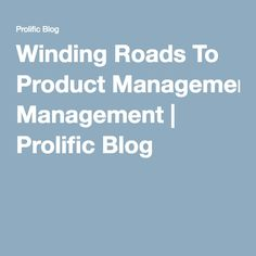 Winding Roads To Product Management | Prolific Blog