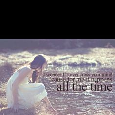 And I wonder if I ever cross your mind, for me it happens all the time. Lady antebellum<3