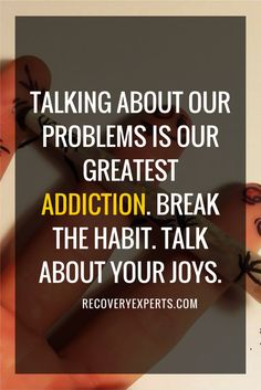 "Quote on Addiction: Talking about our problem is our greatest addiction. Break the habit. Talk about your joys. | ""Re-Defining ""Normal"" During Recovery"" - https://recoveryexperts.com/rebuzz/health/re-defining-normal-during-recovery"