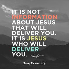 It is not information about Jesus that will deliver you. It is Jesus who will deliver you. - Tony Evans #Jesus #JesusisyourSavior #TonyEvans TonyEvans.org