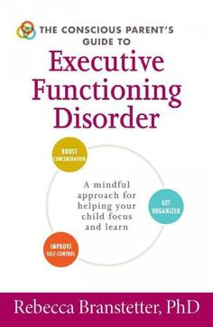 The Conscious Parent's Guide to Executive Functioning Disorder: A Mindful Approach for Helping Your Child Focus a...