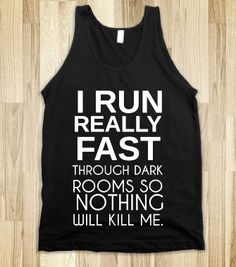 I RUN REALLY FAST THROUGH DARK ROOMS SO NOTHING WILL KILL ME lol