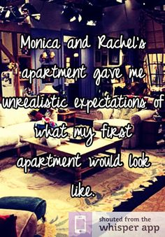 Monica and Rachel's apartment gave me unrealistic expectations of what my first apartment would look like.