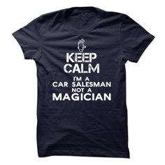 Keep calm, Im a car salesman, not a magician T Shirt, Hoodie, Sweatshirt