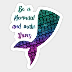 Be a mermaid - Mermaid - Sticker | TeePublic | for 2.5$ | inspirational quote - be a mermaid and make waves. cute girl gifts