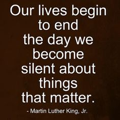 "MLK~ ""Our lives begin to end the day we become silent about things that matter."""