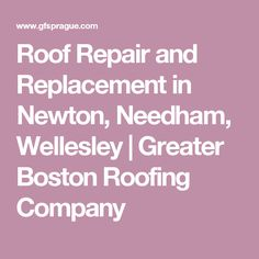 Roof Repair and Replacement in Newton, Needham, Wellesley | Greater Boston Roofing Company