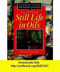 Painting Still Life in Oils (Studio Vista Beginners Guides) (9780289801185) Jenny Rodwell , ISBN-10: 0289801184  , ISBN-13: 978-0289801185 ,  , tutorials , pdf , ebook , torrent , downloads , rapidshare , filesonic , hotfile , megaupload , fileserve