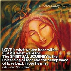 Love is what we are born with. Fear is what we learn. The spiritual journey is the unlearning of fear and the acceptance of love back in our hearts. – Marianne Williamson | RAW FOR BEAUTY