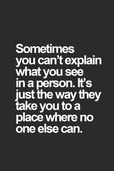 Sometimes you can't explain what you see in a person. It's just the way they can take you to a place no one else can.❤️