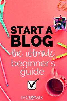 How to start a blog, the ultimate beginners guide to blogging