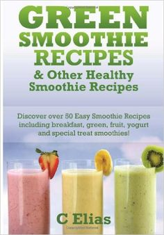 Amazon.com: Green Smoothie Recipes & other Healthy Smoothie Recipes: Discover over 50 Easy Smoothie Recipes - breakfast smoothies, green smoothies, healthy ... treat smoothies and fruit smoothie recipes (9781453654217): C Elias: Books
