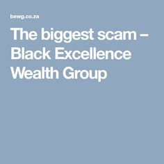 The biggest scam – Black Excellence Wealth Group