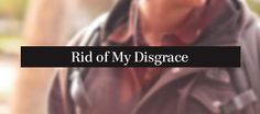 Rid of my disgrace