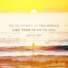 K-LOVE's Encouraging Word. Do to others as you would like them to do to you. Luke 6:31 NLT