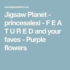 Jigsaw Planet - princesslexi - F E A T U R E D and your faves - Purple flowers