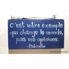 C'est votre exemple qui change le monde, pas vos opinions. -Paulo Coelho-