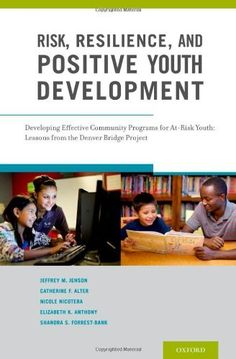 Risk, Resilience, and Positive Youth Development: Developing Effective Community Programs for At-Risk Youth: Lessons from the Denver Bridge Project by Jeffrey M. Jenson, Catherine F. Alter, Nicole Nicotera, Elizabeth K. Anthony and Shandra S. Forrest-Bank