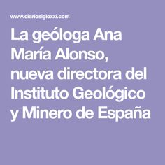 La geóloga Ana María Alonso, nueva directora del Instituto Geológico y Minero de España Alonso, Director