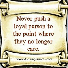 Never-push-a-loyal-to-the-point-where-they-no-longer-care.jpg 600×600 pixels