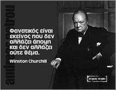 Σοφά, έξυπνα και αστεία λόγια online : Φανατικός είναι εκείνος που δεν αλλάζει άποψη και δεν αλλάζει ούτε θέμα - Winston Churchill Winston Churchill