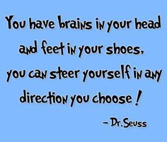Brains in your head and feet in your shoes...