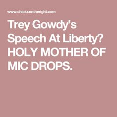 Trey Gowdy's Speech At Liberty? HOLY MOTHER OF MIC DROPS.