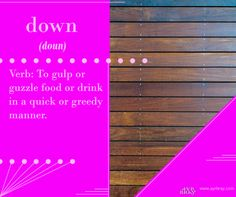 Down - Verb: To gulp or guzzle food or drink in a quick or greedy manner. This definition brought to you by regency historical author Ayr Bray, who is also a Jane Austen fan or Janeite. Her favorite book is Pride and Prejudice.
