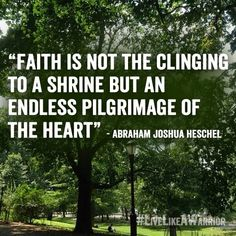 """""""Faith is not the clinging to a shrine, but an endless pilgrimage of the heart."""" -Abraham Joshua Heschel"""