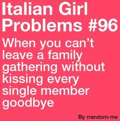 Italian Girl Problems. Lol! Def when the Olivieri's get together!