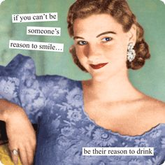 if you can't be someone's reason to smile… be their reason to drink
