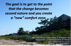 "The goal is to get to the point that the change becomes second nature and you create a ""new"" comfort zone. Mary Anne Kochut, Author: Power vs. Perception: Ten  Characteristics of Self-Empowerment for Women www.championsforsuccess.net"