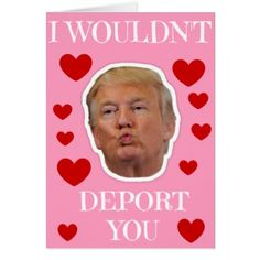 #funny - #Trump I Wouldn't Deport You Card