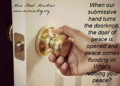 When our submissive hand turns the doorknob, the door of peace is opened and peace comes flooding in! What's robbing your peace? Power Text April 19, 2013. www.msministry.org