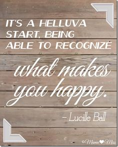 It's a helluva start, being able to recognize what makes you happy. -Lucille Ball