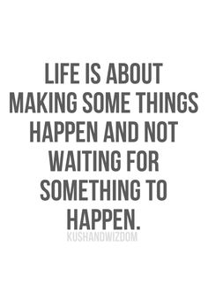 Life is about making some things happen and not waiting for something to happen