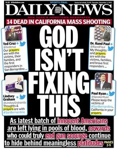 December 2015 - NY Daily News headline truth after another completely avoidable massacre. Prayers are obviously NOT working mass shooting in less than a week) The States Of America, Hidden Agenda, New York Daily News, Gun Control, Social Control, Atheist, Enough Is Enough, Obama, California