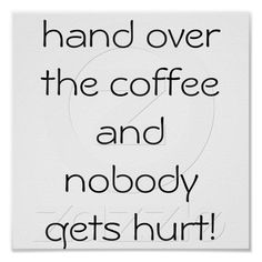 hand over the coffee and nobody gets hurt! poster from Zazzle.com