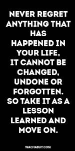 #inspiration #quote / NEVER REGRET ANYTHING THAT HAS HAPPENED IN YOUR LIFE, IT CANNOT BE CHANGED, UNDONE OR FORGOTTEN. SO TAKE IT AS A LESSON LEARNED AND MOVE ON.