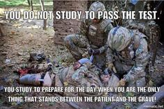 You do not study to pass the test. You study for the day when you are the only person standing between your family, and torture and death. Military Quotes, Military Humor, Military Wife, Military Veterans, Army Medic, Combat Medic, Army Mom, Army Life, Army Quotes