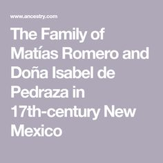 The Family of Matías Romero and Doña Isabel de Pedraza in New Mexico My Ancestors, 17th Century, Grandparents, New Mexico, Grandmothers